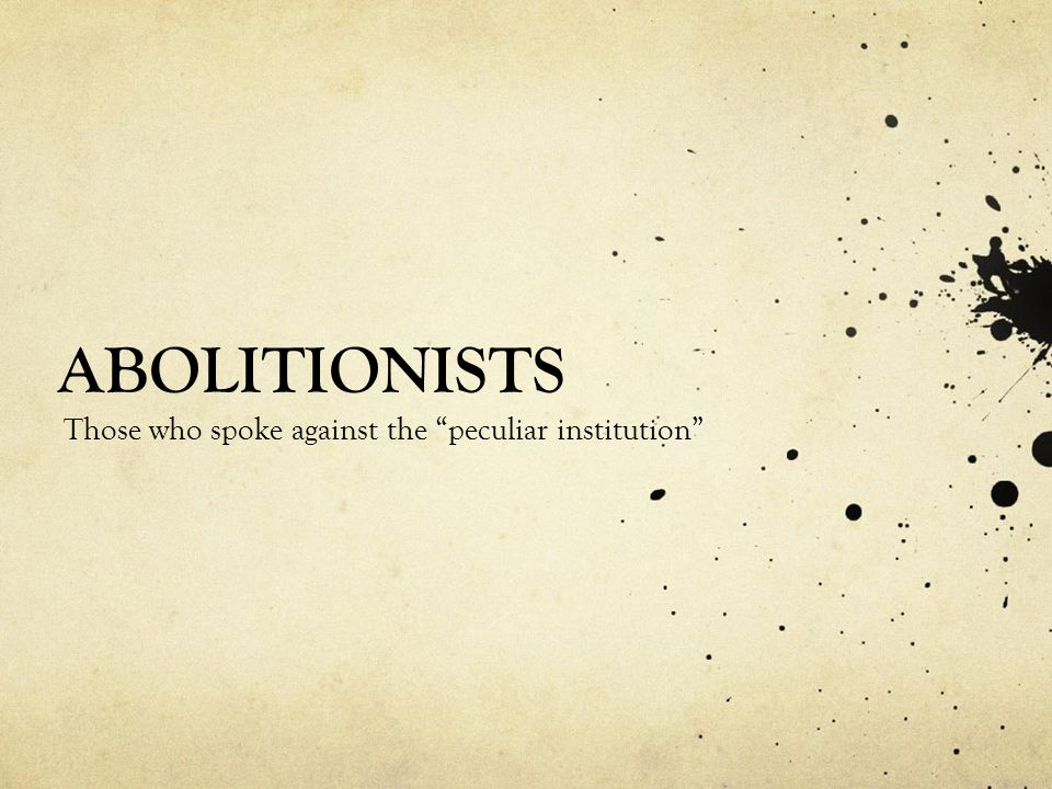 ABOLITIONISTS Those who spoke against the peculiar institution