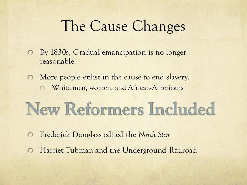 The Cause Changes By 1830s, Gradual emancipation is no longer reasonable.