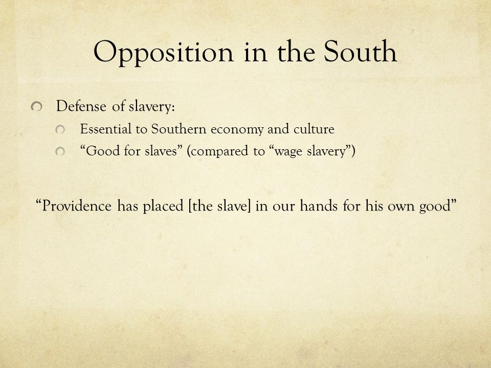 Opposition in the South Defense of slavery: Essential to Southern economy and culture Good for slaves (compared to wage slavery ) Providence has placed [the slave] in our hands for his own good