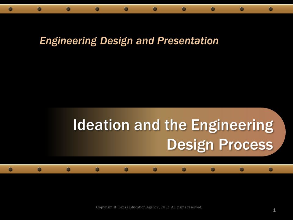 Ideation and the Engineering Design Process Copyright © Texas Education Agency, 2012. All rights reserved. 1 Engineering Design and Presentation