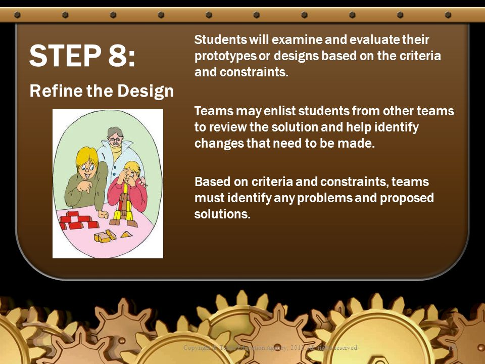 STEP 8: Students will examine and evaluate their prototypes or designs based on the criteria and constraints. Teams may enlist students from other tea