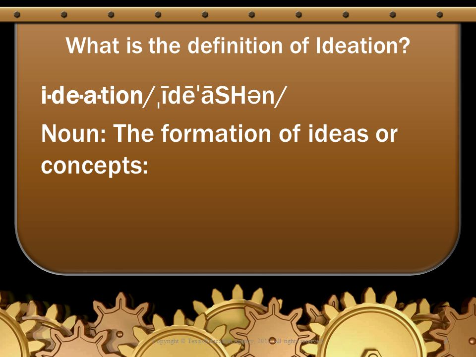 What is the definition of Ideation? i·de·a·tion/ ˌ īdē ˈ āSH ə n/ Noun: The formation of ideas or concepts: Copyright © Texas Education Agency, 2012.