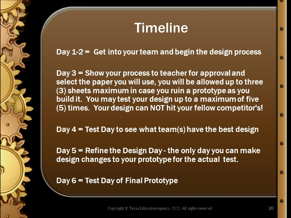 Timeline Day 1-2 = Get into your team and begin the design process Day 3 = Show your process to teacher for approval and select the paper you will use, you will be allowed up to three (3) sheets maximum in case you ruin a prototype as you build it.