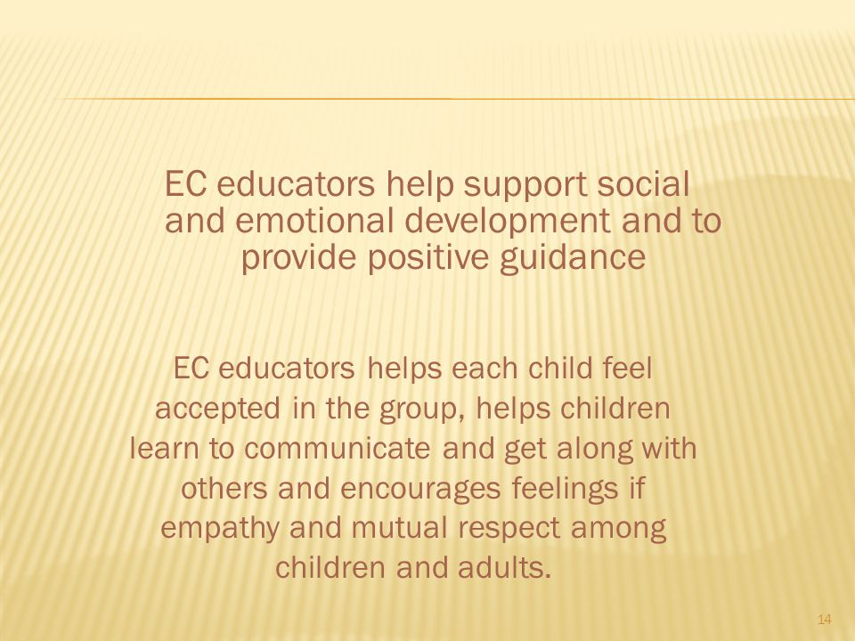 EC educators help support social and emotional development and to provide positive guidance 14 EC educators helps each child feel accepted in the grou