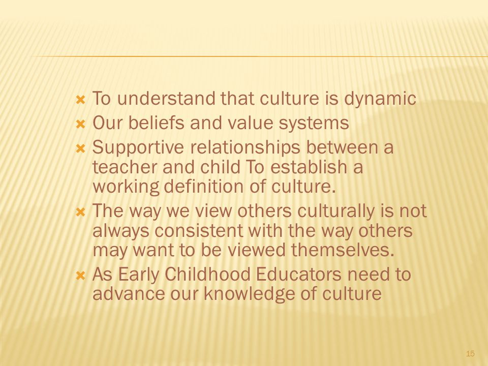  To understand that culture is dynamic  Our beliefs and value systems  Supportive relationships between a teacher and child To establish a working