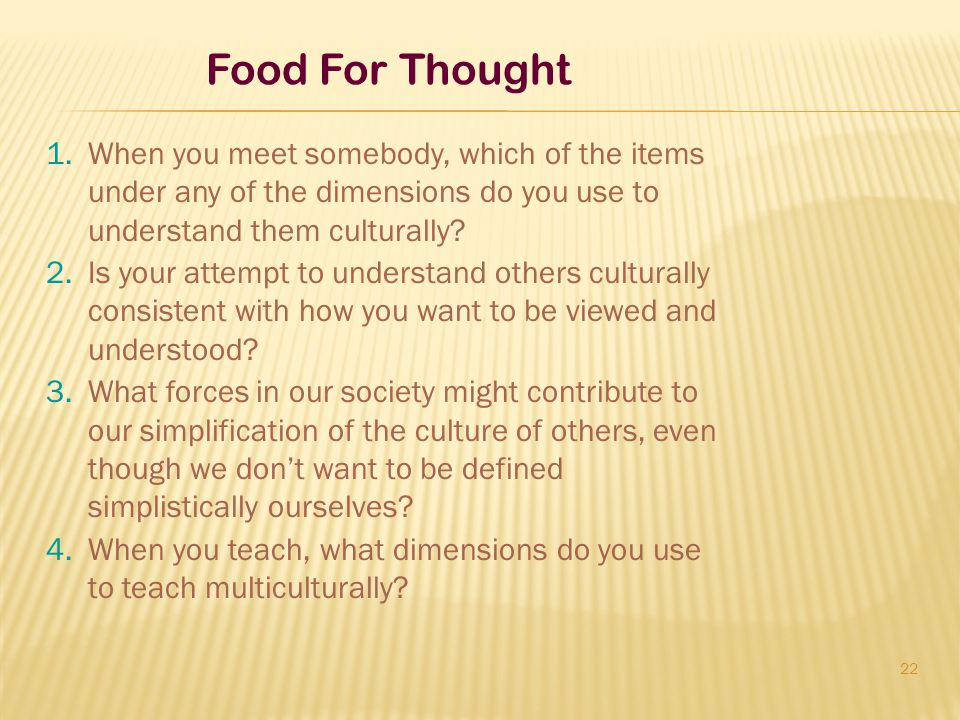 22 Food For Thought 1.When you meet somebody, which of the items under any of the dimensions do you use to understand them culturally? 2.Is your attem