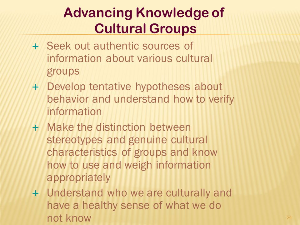  Seek out authentic sources of information about various cultural groups  Develop tentative hypotheses about behavior and understand how to verify i