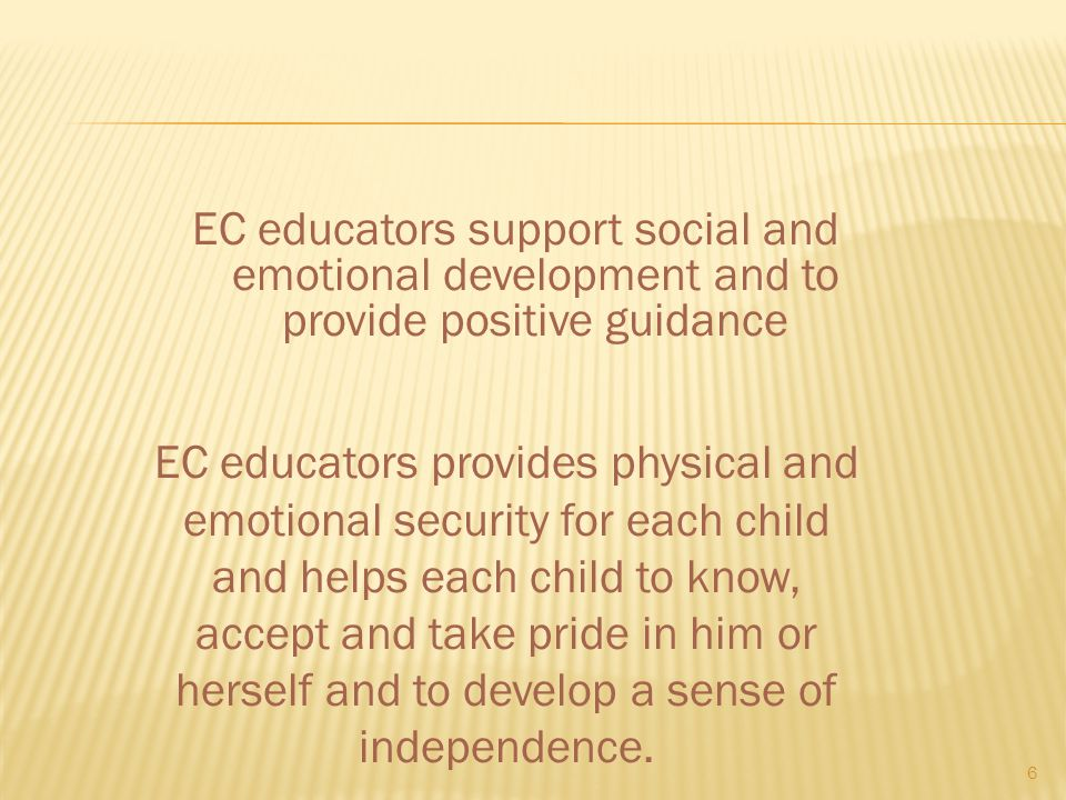 EC educators support social and emotional development and to provide positive guidance 6 EC educators provides physical and emotional security for eac