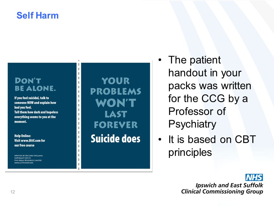 Self Harm The patient handout in your packs was written for the CCG by a Professor of Psychiatry It is based on CBT principles 12