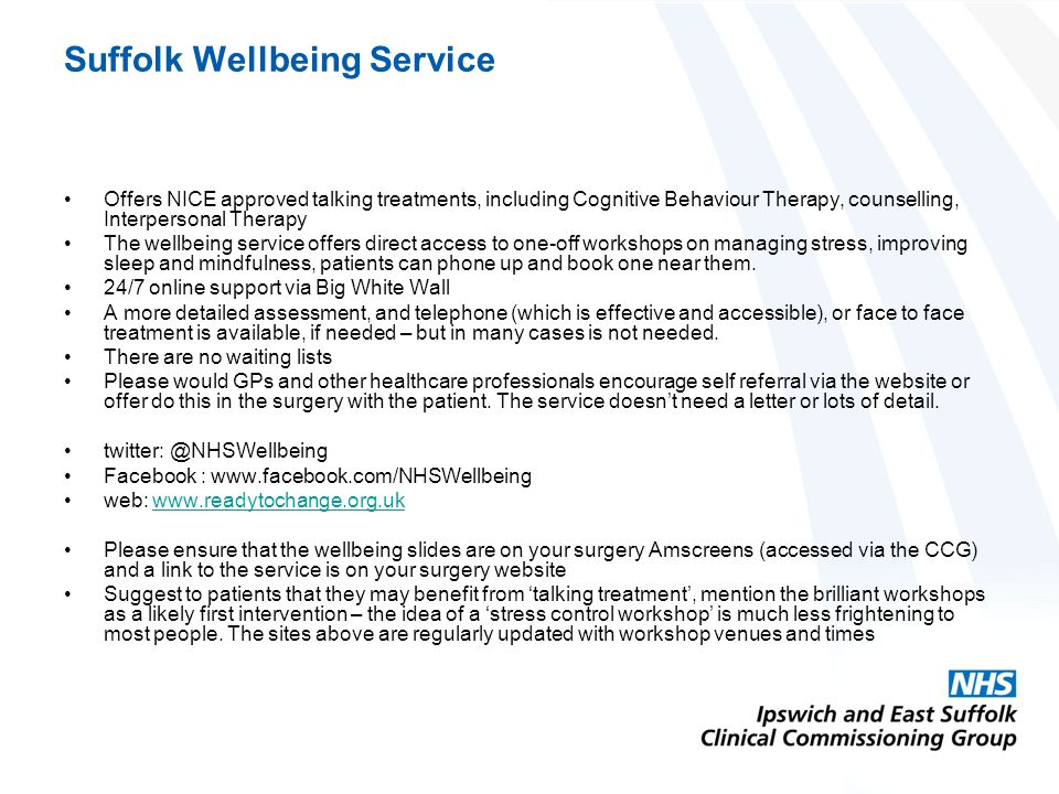 Suffolk Wellbeing Service Offers NICE approved talking treatments, including Cognitive Behaviour Therapy, counselling, Interpersonal Therapy The wellbeing service offers direct access to one-off workshops on managing stress, improving sleep and mindfulness, patients can phone up and book one near them.