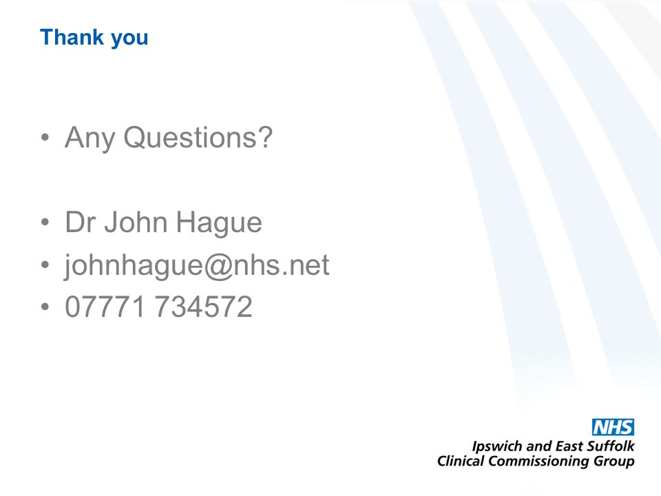 Thank you Any Questions? Dr John Hague johnhague@nhs.net 07771 734572