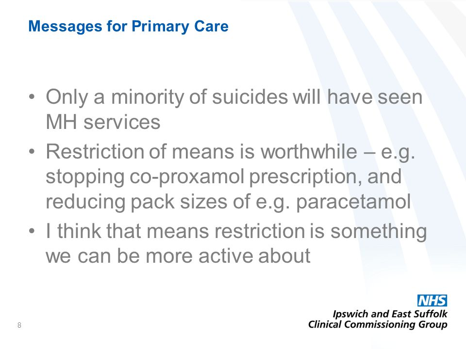 Messages for Primary Care Only a minority of suicides will have seen MH services Restriction of means is worthwhile – e.g.