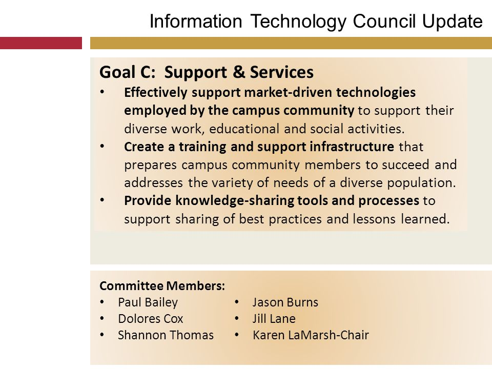 Information Technology Council Update Goal C: Support & Services Effectively support market-driven technologies employed by the campus community to su