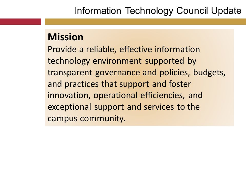 Information Technology Council Update Mission Provide a reliable, effective information technology environment supported by transparent governance and