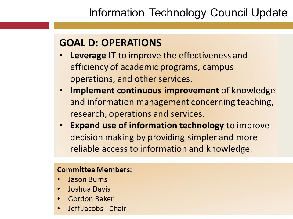 Information Technology Council Update GOAL D: OPERATIONS Leverage IT to improve the effectiveness and efficiency of academic programs, campus operatio