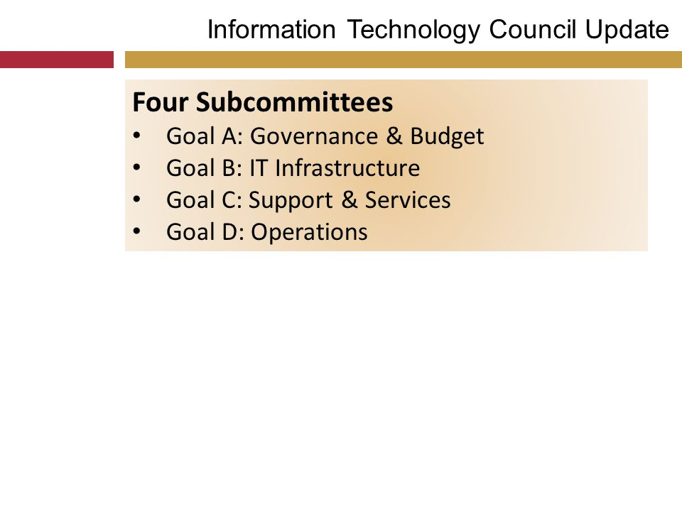 Information Technology Council Update Four Subcommittees Goal A: Governance & Budget Goal B: IT Infrastructure Goal C: Support & Services Goal D: Operations