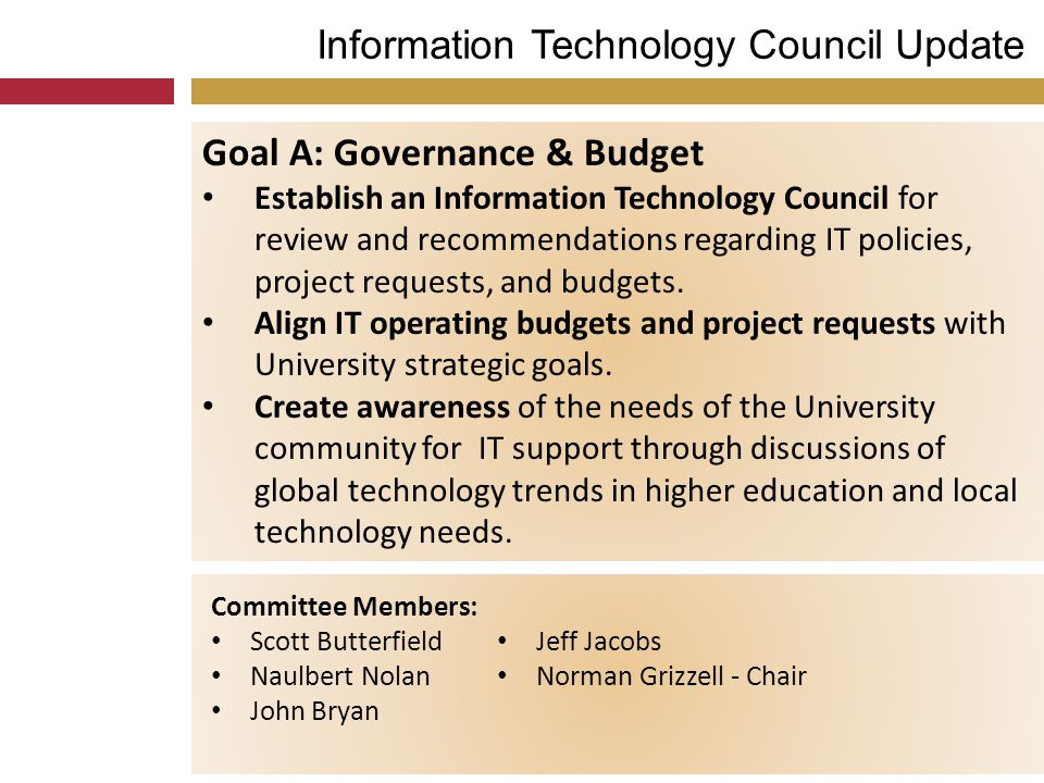 Information Technology Council Update Goal A: Governance & Budget Establish an Information Technology Council for review and recommendations regarding