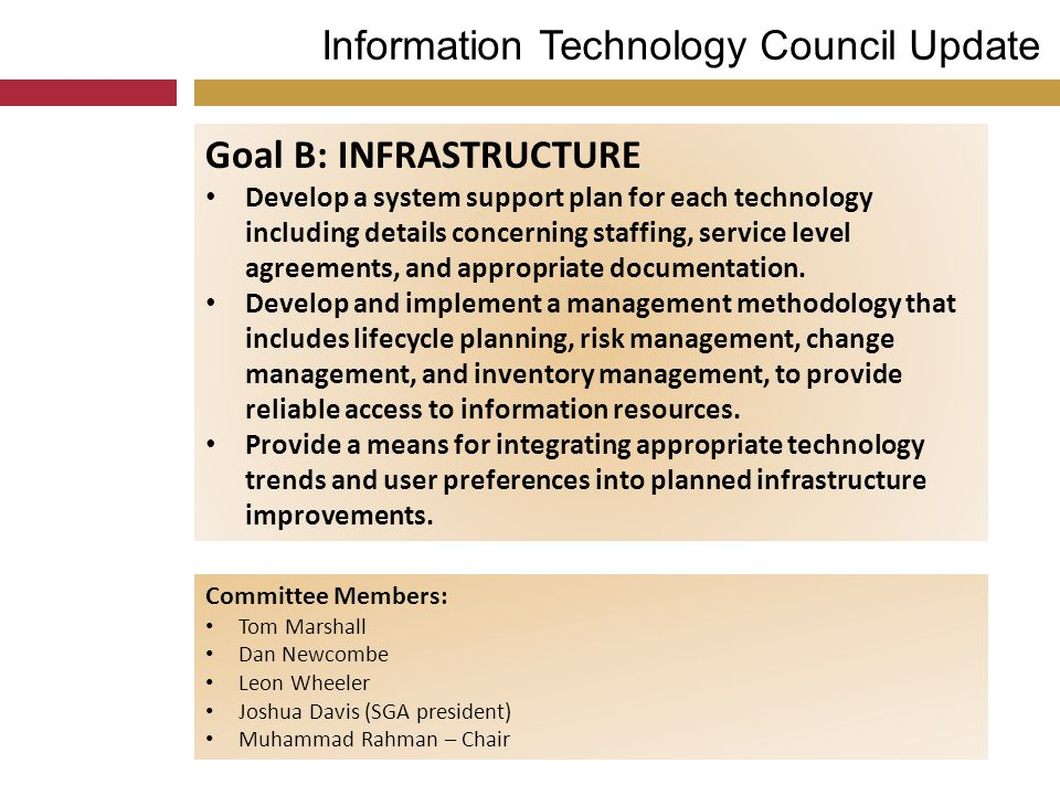 Information Technology Council Update Goal B: INFRASTRUCTURE Develop a system support plan for each technology including details concerning staffing,