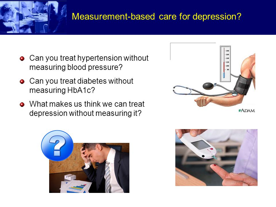 Measurement-based care for depression. Can you treat hypertension without measuring blood pressure.