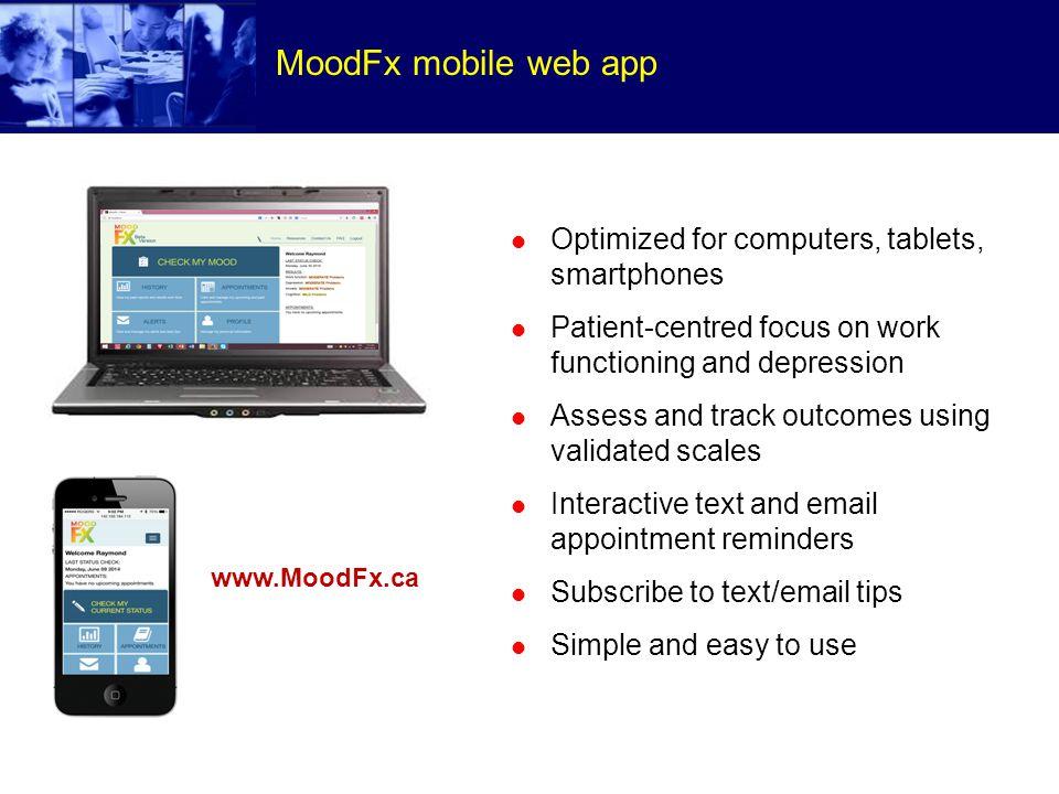 MoodFx mobile web app Optimized for computers, tablets, smartphones Patient-centred focus on work functioning and depression Assess and track outcomes using validated scales Interactive text and email appointment reminders Subscribe to text/email tips Simple and easy to use www.MoodFx.ca
