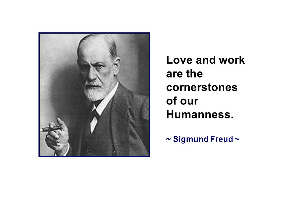 Love and work are the cornerstones of our Humanness. ~ Sigmund Freud ~
