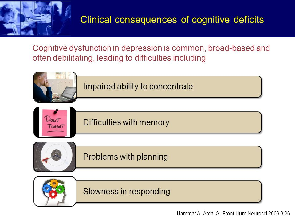 Clinical consequences of cognitive deficits Problems with planning Difficulties with memory Impaired ability to concentrate Slowness in responding Hammar Å, Årdal G.