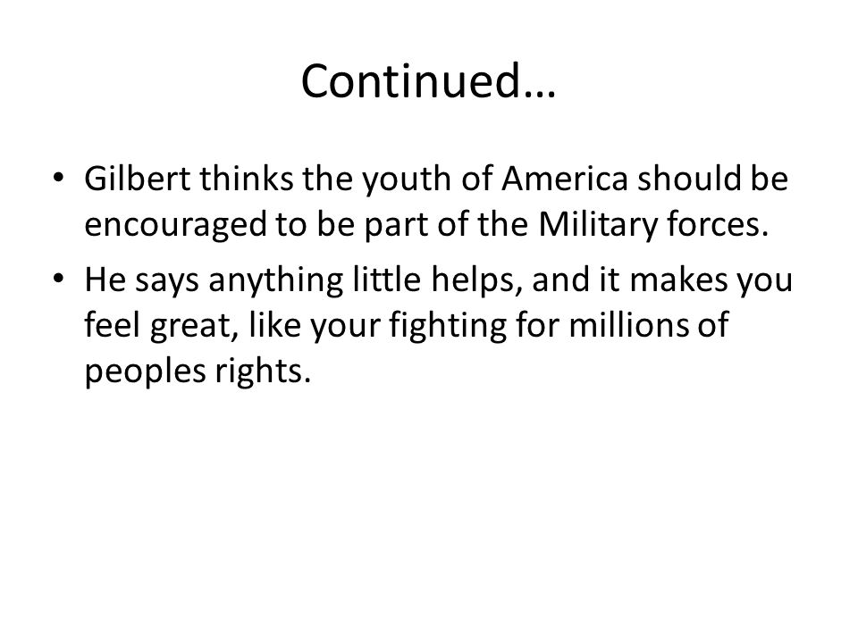 Continued… Gilbert thinks the youth of America should be encouraged to be part of the Military forces.