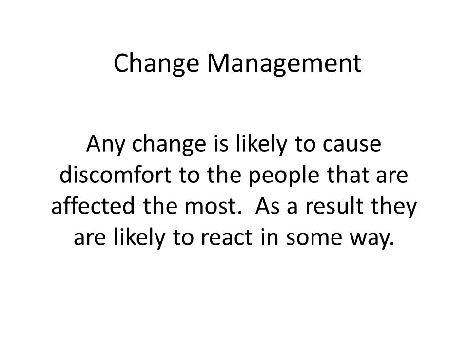 Change Management Any change is likely to cause discomfort to the people that are affected the most.
