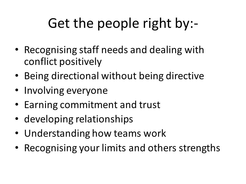 Get the people right by:- Recognising staff needs and dealing with conflict positively Being directional without being directive Involving everyone Earning commitment and trust developing relationships Understanding how teams work Recognising your limits and others strengths