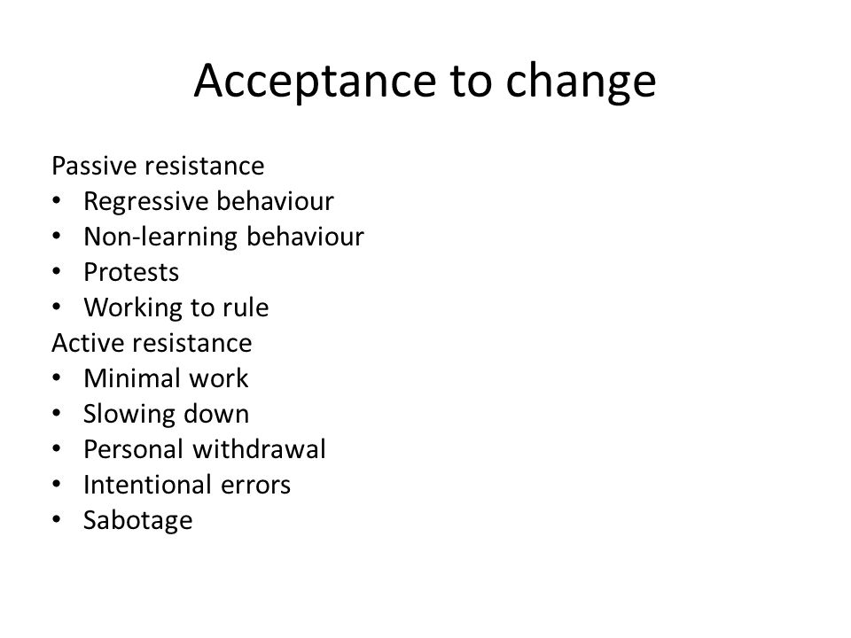 Acceptance to change Passive resistance Regressive behaviour Non-learning behaviour Protests Working to rule Active resistance Minimal work Slowing down Personal withdrawal Intentional errors Sabotage