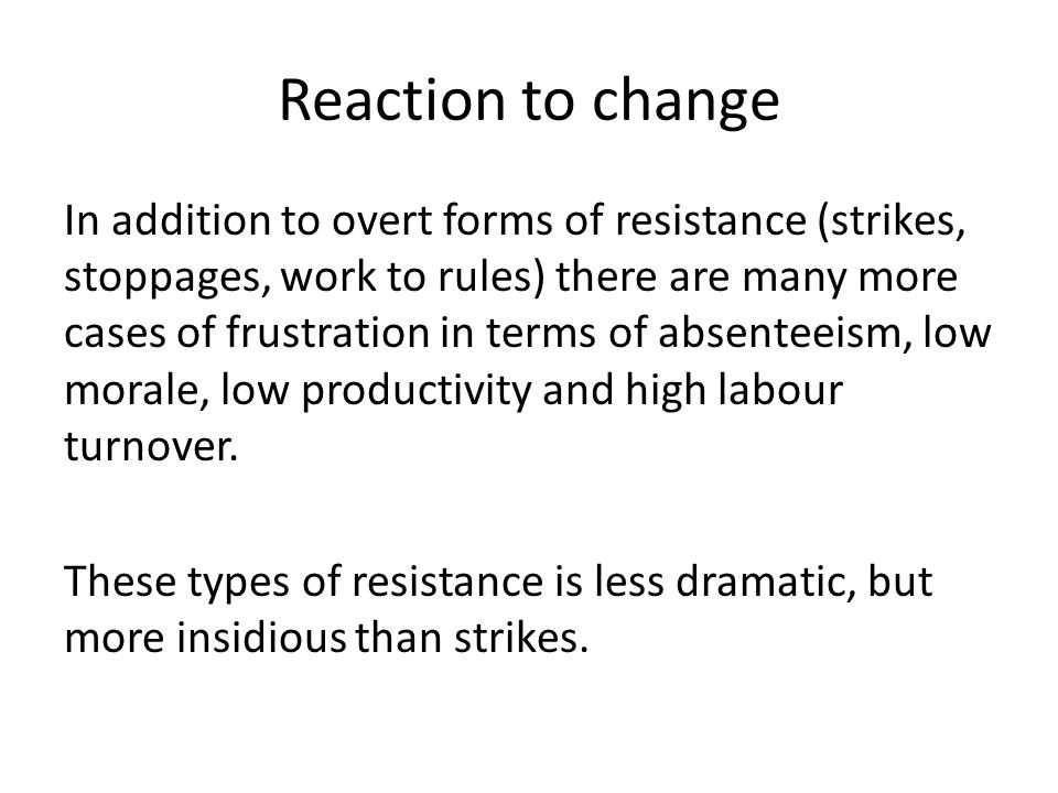 Reaction to change In addition to overt forms of resistance (strikes, stoppages, work to rules) there are many more cases of frustration in terms of absenteeism, low morale, low productivity and high labour turnover.