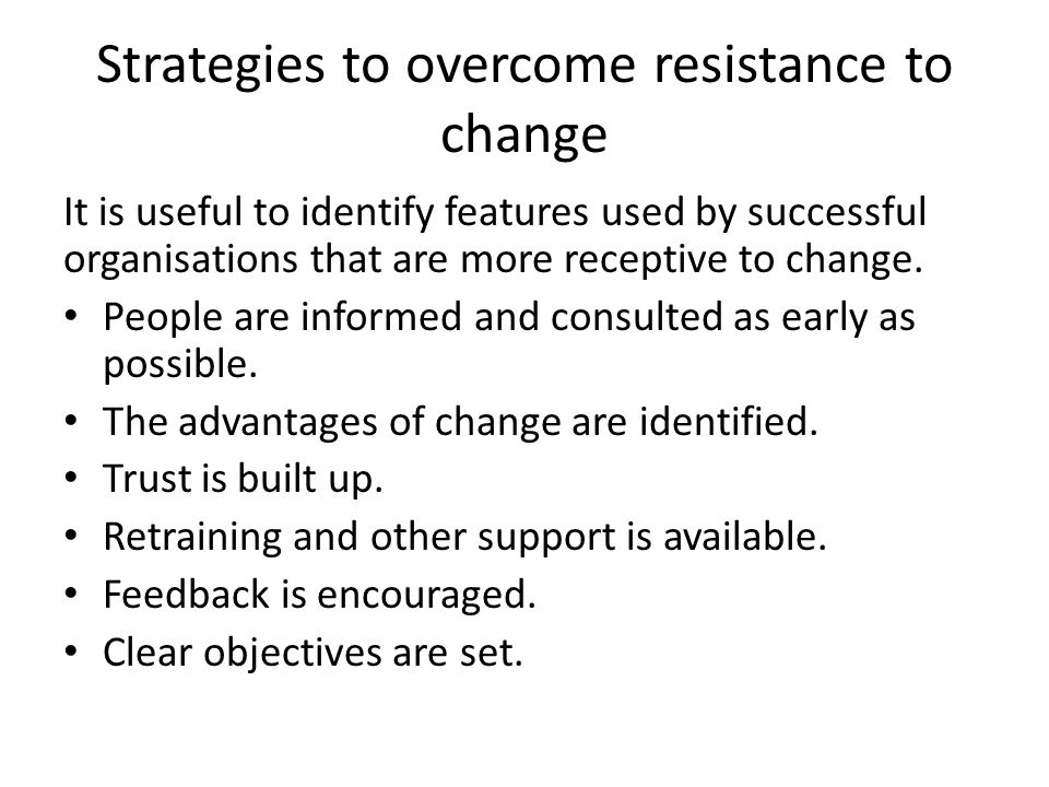 Strategies to overcome resistance to change It is useful to identify features used by successful organisations that are more receptive to change.