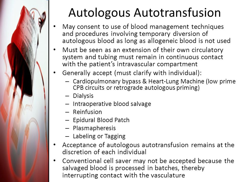 Autologous Autotransfusion May consent to use of blood management techniques and procedures involving temporary diversion of autologous blood as long as allogeneic blood is not used Must be seen as an extension of their own circulatory system and tubing must remain in continuous contact with the patient's intravascular compartment Generally accept (must clarify with individual): – Cardiopulmonary bypass & Heart-Lung Machine (low prime CPB circuits or retrograde autologous priming) – Dialysis – Intraoperative blood salvage – Reinfusion – Epidural Blood Patch – Plasmapheresis – Labeling or Tagging Acceptance of autologous autotransfusion remains at the discretion of each individual Conventional cell saver may not be accepted because the salvaged blood is processed in batches, thereby interrupting contact with the vasculature