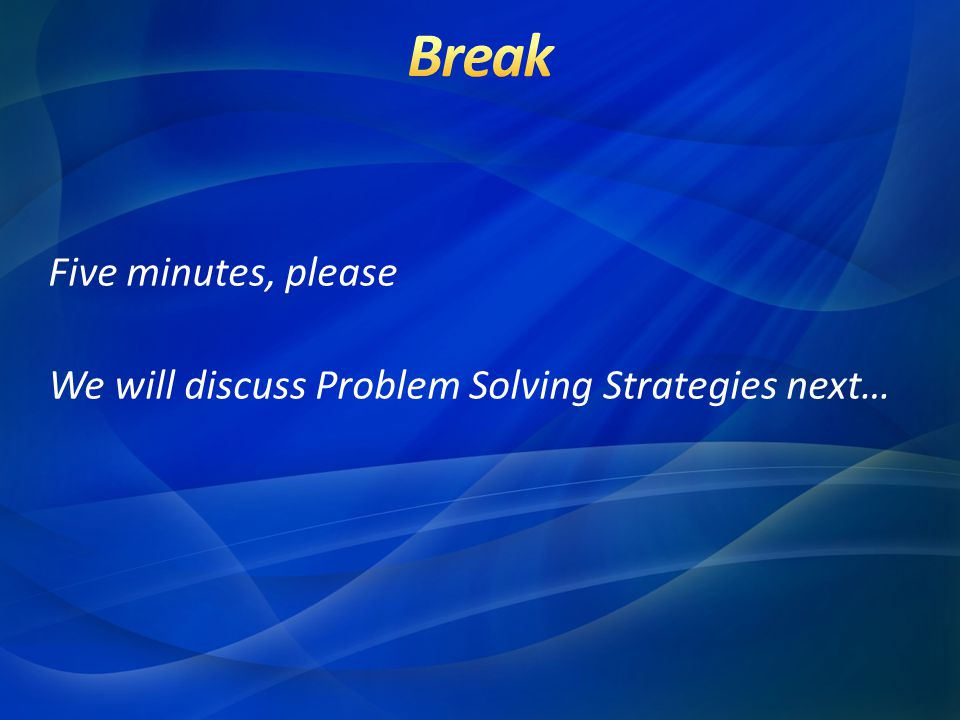 Five minutes, please We will discuss Problem Solving Strategies next…