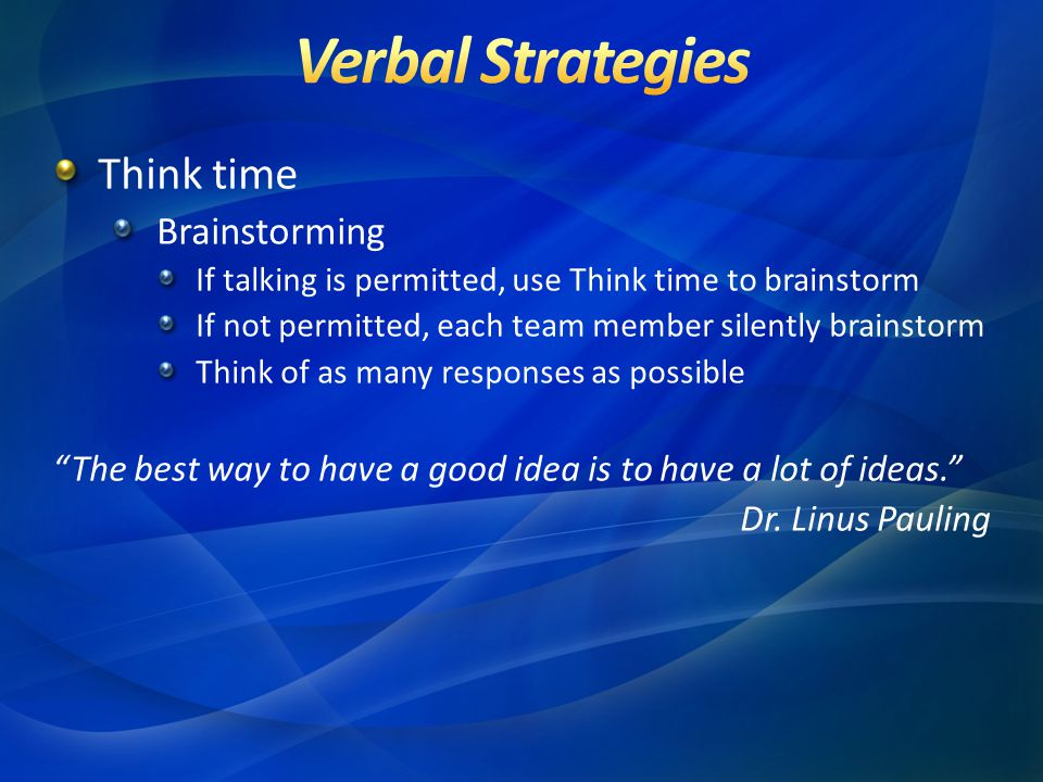 Think time Brainstorming If talking is permitted, use Think time to brainstorm If not permitted, each team member silently brainstorm Think of as many responses as possible The best way to have a good idea is to have a lot of ideas. Dr.