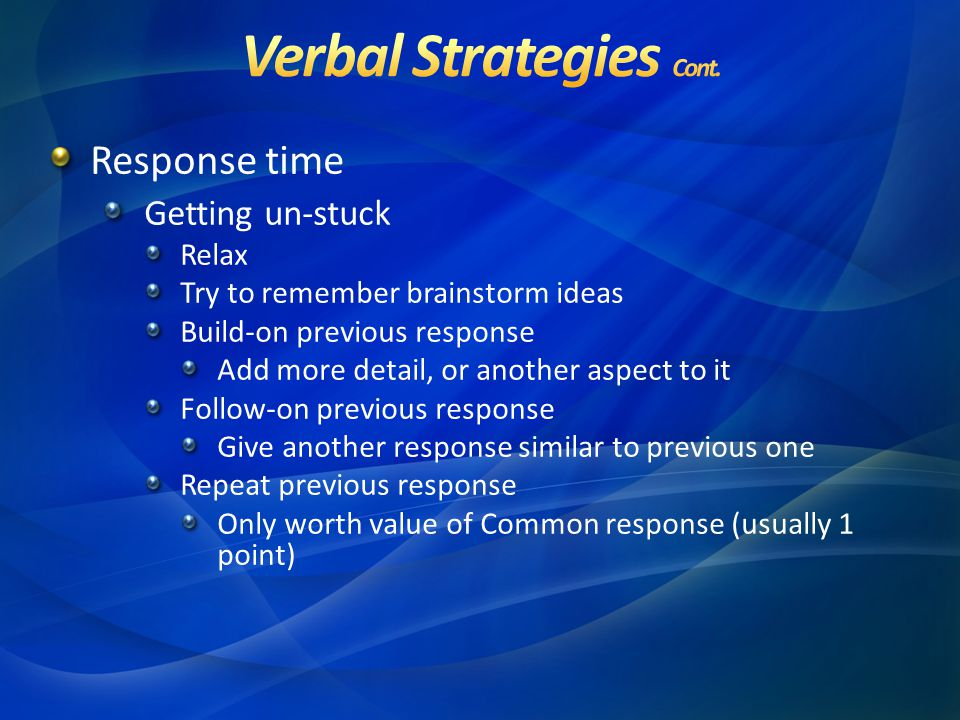 Response time Getting un-stuck Relax Try to remember brainstorm ideas Build-on previous response Add more detail, or another aspect to it Follow-on previous response Give another response similar to previous one Repeat previous response Only worth value of Common response (usually 1 point)