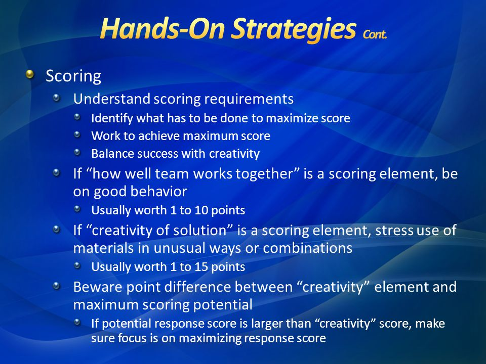 Scoring Understand scoring requirements Identify what has to be done to maximize score Work to achieve maximum score Balance success with creativity If how well team works together is a scoring element, be on good behavior Usually worth 1 to 10 points If creativity of solution is a scoring element, stress use of materials in unusual ways or combinations Usually worth 1 to 15 points Beware point difference between creativity element and maximum scoring potential If potential response score is larger than creativity score, make sure focus is on maximizing response score