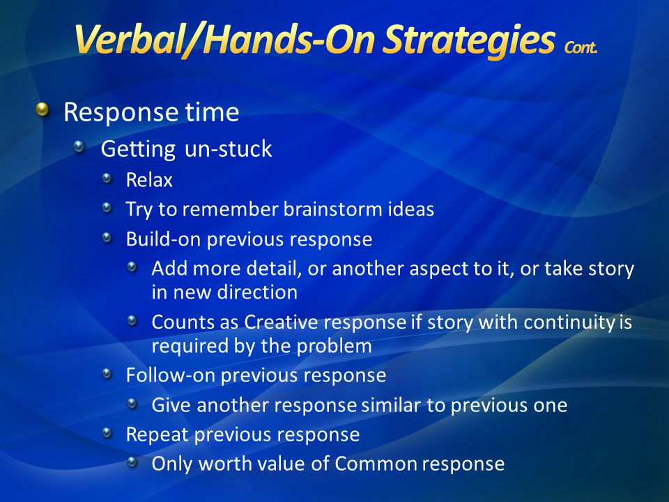 Response time Getting un-stuck Relax Try to remember brainstorm ideas Build-on previous response Add more detail, or another aspect to it, or take story in new direction Counts as Creative response if story with continuity is required by the problem Follow-on previous response Give another response similar to previous one Repeat previous response Only worth value of Common response
