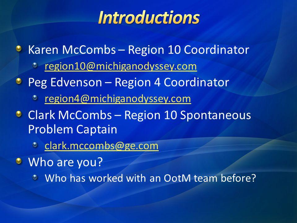 Karen McCombs – Region 10 Coordinator region10@michiganodyssey.com Peg Edvenson – Region 4 Coordinator region4@michiganodyssey.com Clark McCombs – Region 10 Spontaneous Problem Captain clark.mccombs@ge.com Who are you.