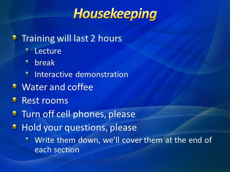 Training will last 2 hours Lecture break Interactive demonstration Water and coffee Rest rooms Turn off cell phones, please Hold your questions, please Write them down, we'll cover them at the end of each section