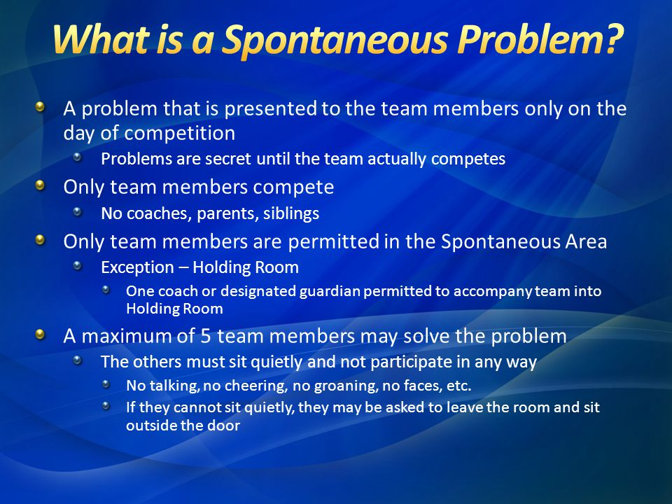 A problem that is presented to the team members only on the day of competition Problems are secret until the team actually competes Only team members compete No coaches, parents, siblings Only team members are permitted in the Spontaneous Area Exception – Holding Room One coach or designated guardian permitted to accompany team into Holding Room A maximum of 5 team members may solve the problem The others must sit quietly and not participate in any way No talking, no cheering, no groaning, no faces, etc.