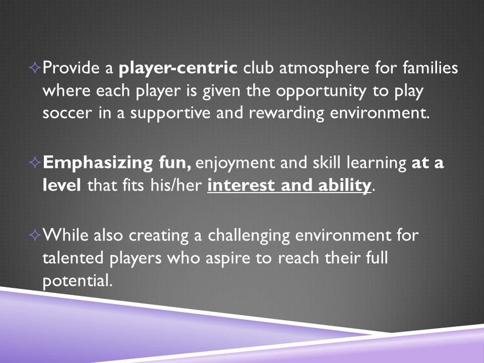  Provide a player-centric club atmosphere for families where each player is given the opportunity to play soccer in a supportive and rewarding environment.