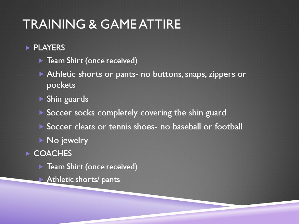 TRAINING & GAME ATTIRE  PLAYERS  Team Shirt (once received)  Athletic shorts or pants- no buttons, snaps, zippers or pockets  Shin guards  Soccer socks completely covering the shin guard  Soccer cleats or tennis shoes- no baseball or football  No jewelry  COACHES  Team Shirt (once received)  Athletic shorts/ pants