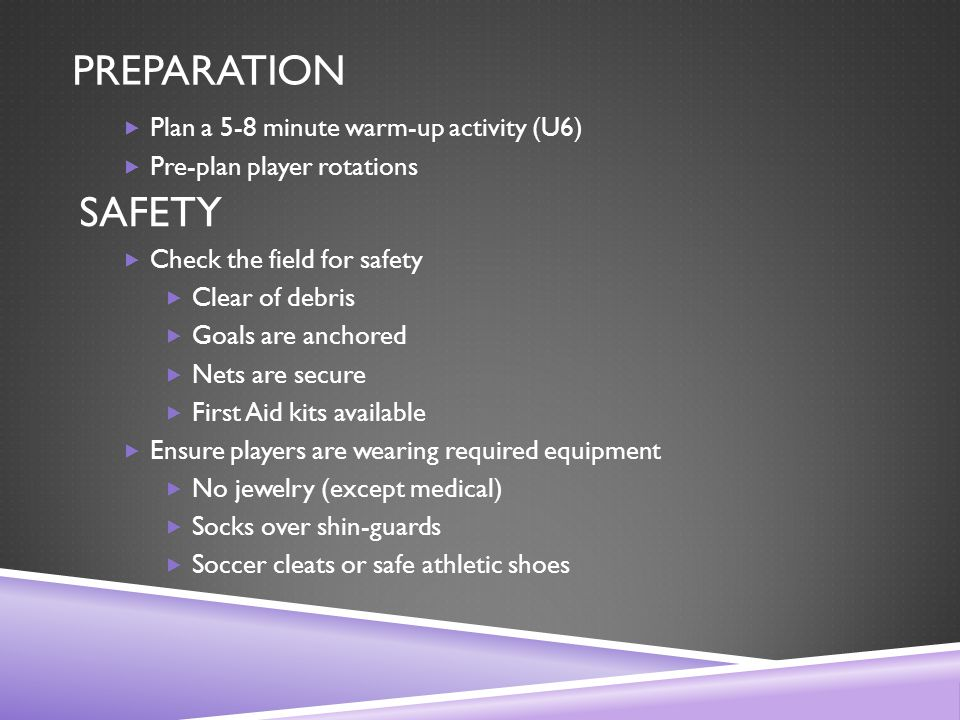 PREPARATION  Plan a 5-8 minute warm-up activity (U6)  Pre-plan player rotations SAFETY  Check the field for safety  Clear of debris  Goals are anchored  Nets are secure  First Aid kits available  Ensure players are wearing required equipment  No jewelry (except medical)  Socks over shin-guards  Soccer cleats or safe athletic shoes