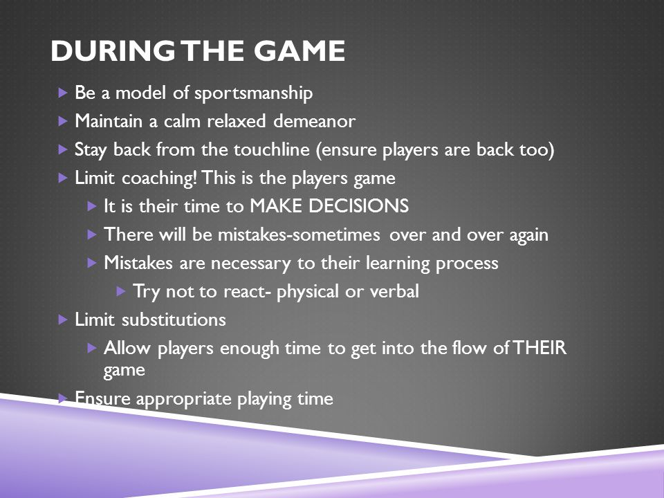 DURING THE GAME  Be a model of sportsmanship  Maintain a calm relaxed demeanor  Stay back from the touchline (ensure players are back too)  Limit coaching.
