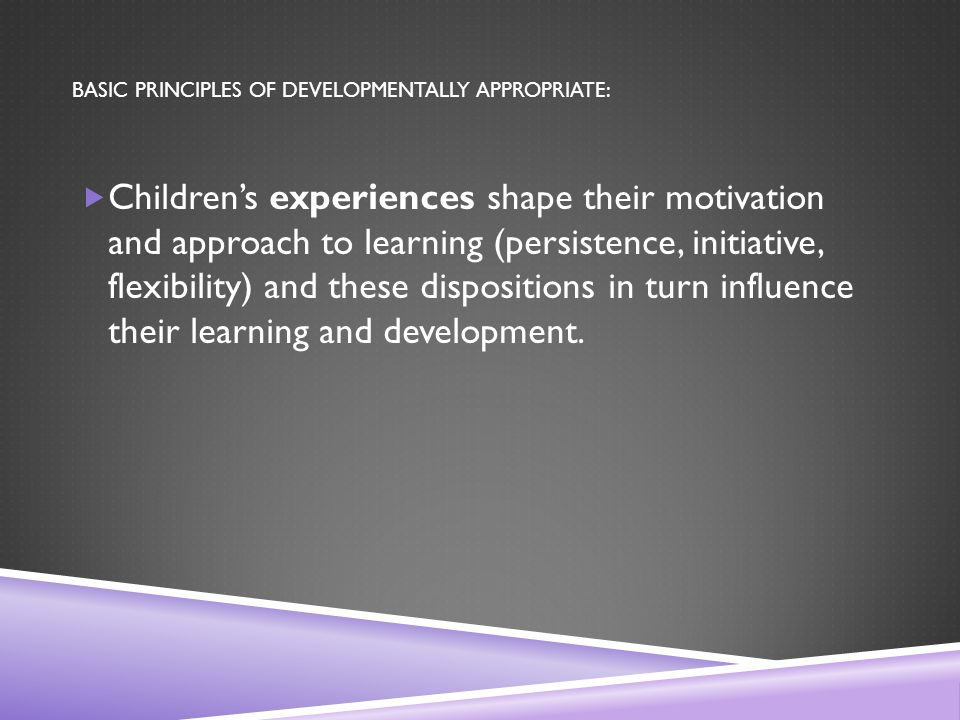BASIC PRINCIPLES OF DEVELOPMENTALLY APPROPRIATE:  Children's experiences shape their motivation and approach to learning (persistence, initiative, flexibility) and these dispositions in turn influence their learning and development.