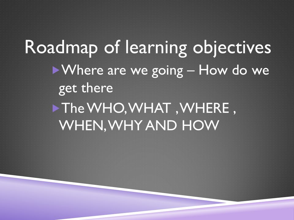 Roadmap of learning objectives  Where are we going – How do we get there  The WHO, WHAT, WHERE, WHEN, WHY AND HOW