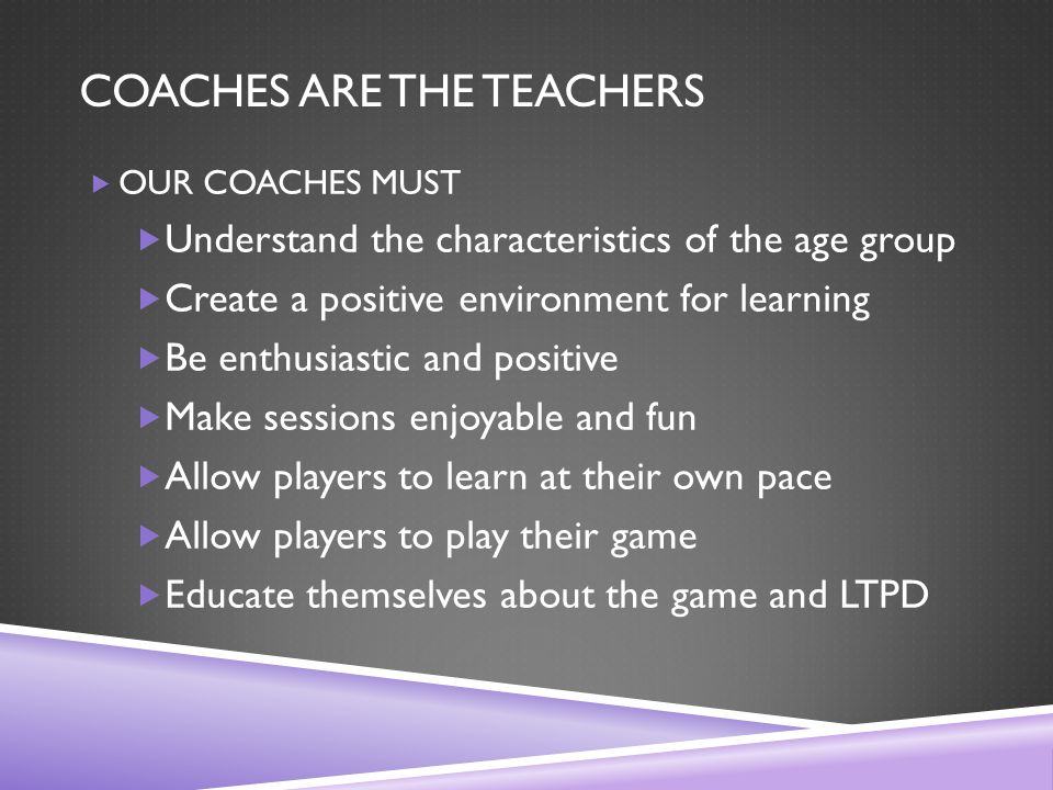 COACHES ARE THE TEACHERS  OUR COACHES MUST  Understand the characteristics of the age group  Create a positive environment for learning  Be enthusiastic and positive  Make sessions enjoyable and fun  Allow players to learn at their own pace  Allow players to play their game  Educate themselves about the game and LTPD