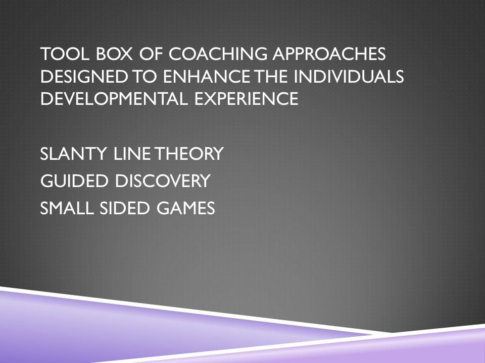 TOOL BOX OF COACHING APPROACHES DESIGNED TO ENHANCE THE INDIVIDUALS DEVELOPMENTAL EXPERIENCE SLANTY LINE THEORY GUIDED DISCOVERY SMALL SIDED GAMES