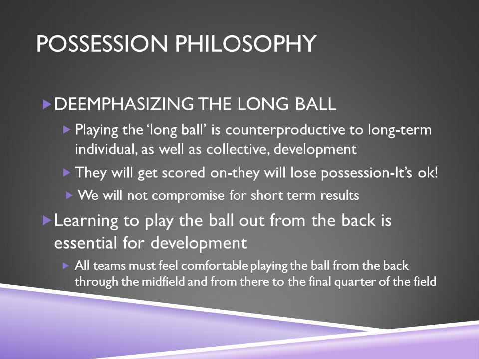 POSSESSION PHILOSOPHY  DEEMPHASIZING THE LONG BALL  Playing the 'long ball' is counterproductive to long-term individual, as well as collective, development  They will get scored on-they will lose possession-It's ok.